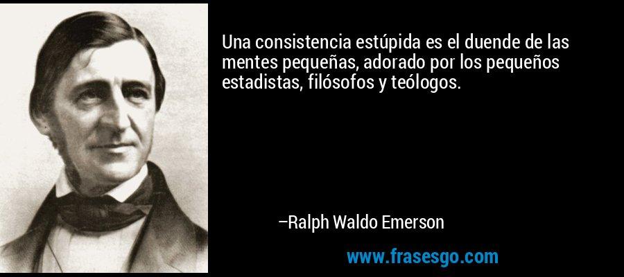Una consistencia estúpida es el duende de las mentes pequeñas, adorado por los pequeños estadistas, filósofos y teólogos. – Ralph Waldo Emerson