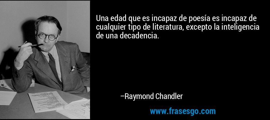 Una edad que es incapaz de poesía es incapaz de cualquier tipo de literatura, excepto la inteligencia de una decadencia. – Raymond Chandler