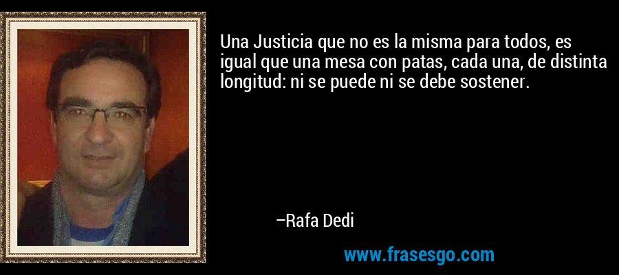 Una Justicia que no es la misma para todos, es igual que una mesa con patas, cada una, de distinta longitud: ni se puede ni se debe sostener. – Rafa Dedi