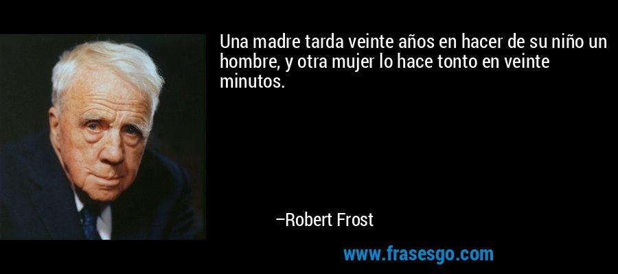Una madre tarda veinte años en hacer de su niño un hombre, y otra mujer lo hace tonto en veinte minutos. – Robert Frost