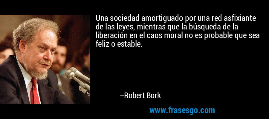 Una sociedad amortiguado por una red asfixiante de las leyes, mientras que la búsqueda de la liberación en el caos moral no es probable que sea feliz o estable. – Robert Bork