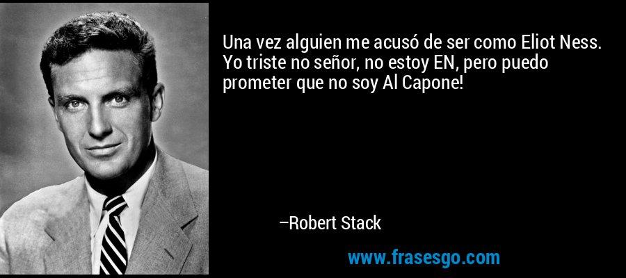 Una vez alguien me acusó de ser como Eliot Ness. Yo triste no señor, no estoy EN, pero puedo prometer que no soy Al Capone! – Robert Stack