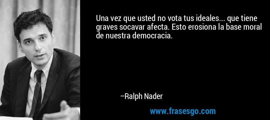 Una vez que usted no vota tus ideales... que tiene graves socavar afecta. Esto erosiona la base moral de nuestra democracia. – Ralph Nader