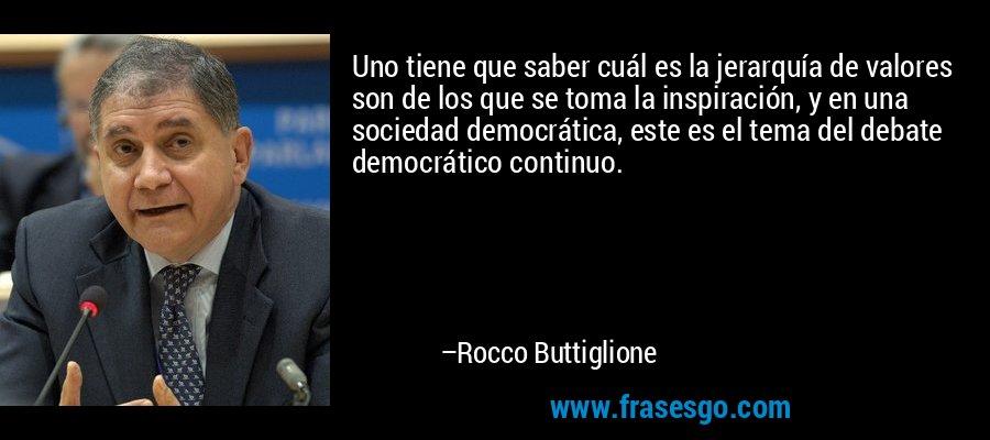 Uno tiene que saber cuál es la jerarquía de valores son de los que se toma la inspiración, y en una sociedad democrática, este es el tema del debate democrático continuo. – Rocco Buttiglione