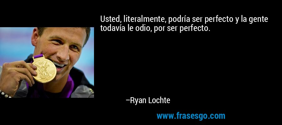 Usted, literalmente, podría ser perfecto y la gente todavía le odio, por ser perfecto. – Ryan Lochte