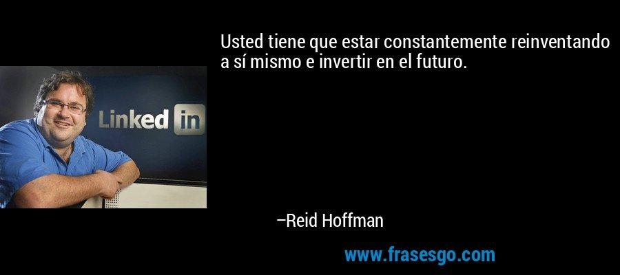 Usted tiene que estar constantemente reinventando a sí mismo e invertir en el futuro. – Reid Hoffman