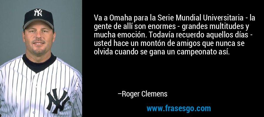 Va a Omaha para la Serie Mundial Universitaria - la gente de allí son enormes - grandes multitudes y mucha emoción. Todavía recuerdo aquellos días - usted hace un montón de amigos que nunca se olvida cuando se gana un campeonato así. – Roger Clemens