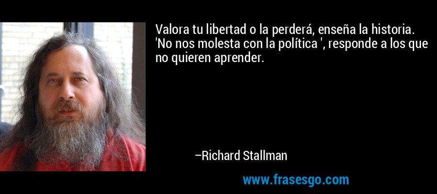 Valora tu libertad o la perderá, enseña la historia. 'No nos molesta con la política ', responde a los que no quieren aprender. – Richard Stallman
