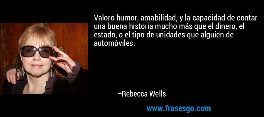 Valoro humor, amabilidad, y la capacidad de contar una buena historia mucho más que el dinero, el estado, o el tipo de unidades que alguien de automóviles. – Rebecca Wells