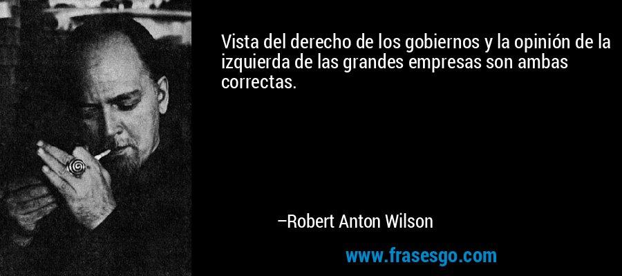 Vista del derecho de los gobiernos y la opinión de la izquierda de las grandes empresas son ambas correctas. – Robert Anton Wilson