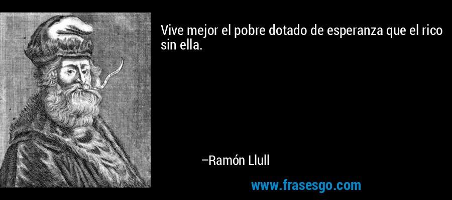 Vive mejor el pobre dotado de esperanza que el rico sin ella.  – Ramón Llull