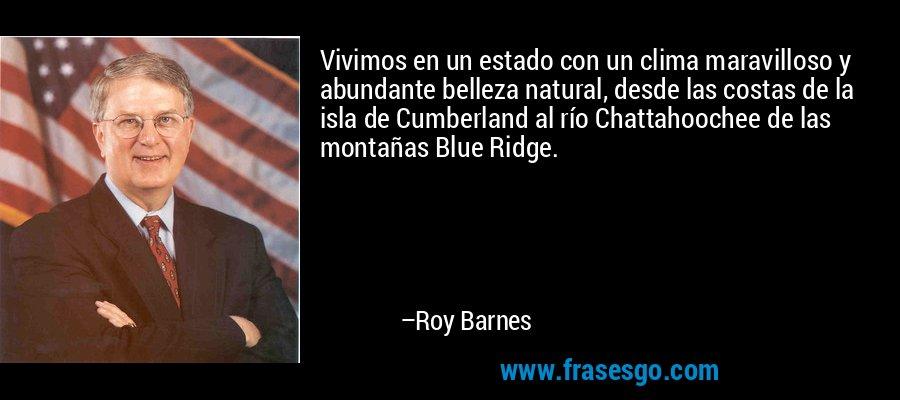 Vivimos en un estado con un clima maravilloso y abundante belleza natural, desde las costas de la isla de Cumberland al río Chattahoochee de las montañas Blue Ridge. – Roy Barnes