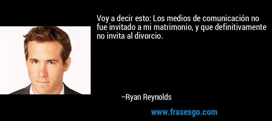 Voy a decir esto: Los medios de comunicación no fue invitado a mi matrimonio, y que definitivamente no invita al divorcio. – Ryan Reynolds