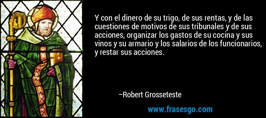 Y con el dinero de su trigo, de sus rentas, y de las cuestiones de motivos de sus tribunales y de sus acciones, organizar los gastos de su cocina y sus vinos y su armario y los salarios de los funcionarios, y restar sus acciones. – Robert Grosseteste