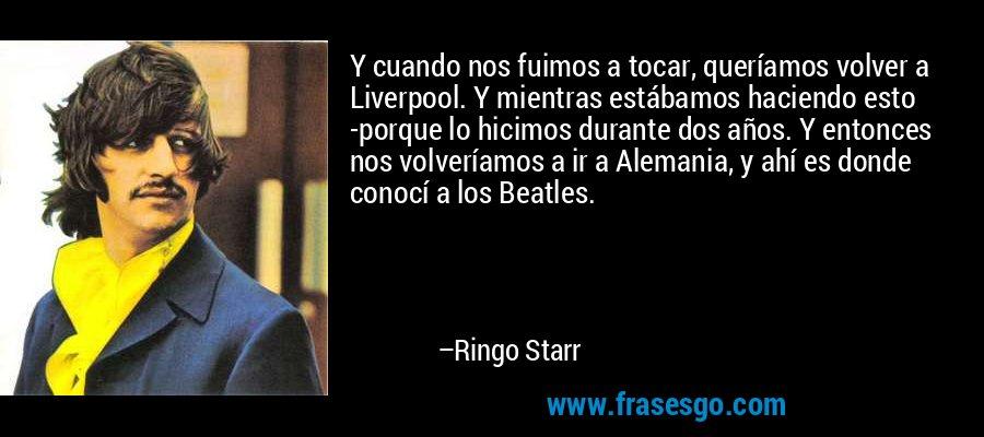 Y cuando nos fuimos a tocar, queríamos volver a Liverpool. Y mientras estábamos haciendo esto -porque lo hicimos durante dos años. Y entonces nos volveríamos a ir a Alemania, y ahí es donde conocí a los Beatles. – Ringo Starr
