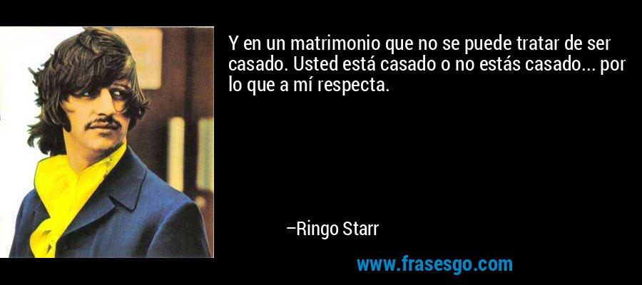 Y en un matrimonio que no se puede tratar de ser casado. Usted está casado o no estás casado... por lo que a mí respecta. – Ringo Starr