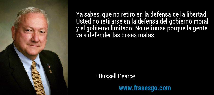Ya sabes, que no retiro en la defensa de la libertad. Usted no retirarse en la defensa del gobierno moral y el gobierno limitado. No retirarse porque la gente va a defender las cosas malas. – Russell Pearce