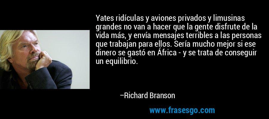 Yates ridículas y aviones privados y limusinas grandes no van a hacer que la gente disfrute de la vida más, y envía mensajes terribles a las personas que trabajan para ellos. Sería mucho mejor si ese dinero se gastó en África - y se trata de conseguir un equilibrio. – Richard Branson