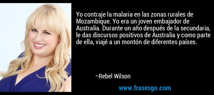 Yo contraje la malaria en las zonas rurales de Mozambique. Yo era un joven embajador de Australia. Durante un año después de la secundaria, le das discursos positivos de Australia y como parte de ella, viajé a un montón de diferentes países. – Rebel Wilson