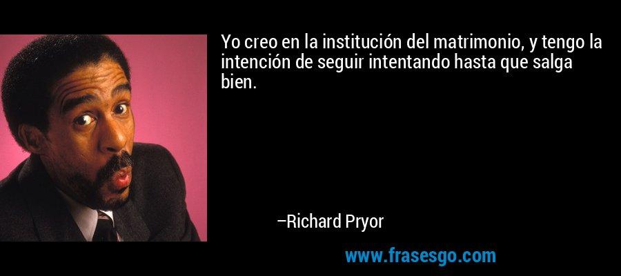 Yo creo en la institución del matrimonio, y tengo la intención de seguir intentando hasta que salga bien. – Richard Pryor