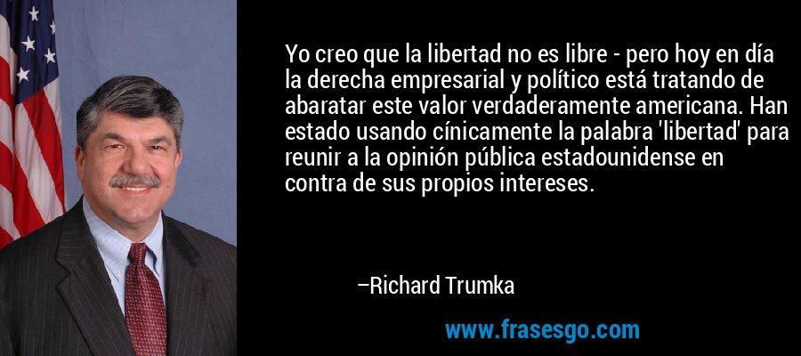 Yo creo que la libertad no es libre - pero hoy en día la derecha empresarial y político está tratando de abaratar este valor verdaderamente americana. Han estado usando cínicamente la palabra 'libertad' para reunir a la opinión pública estadounidense en contra de sus propios intereses. – Richard Trumka