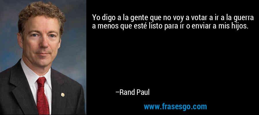 Yo digo a la gente que no voy a votar a ir a la guerra a menos que esté listo para ir o enviar a mis hijos. – Rand Paul