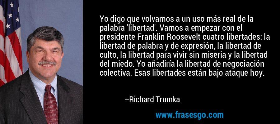 Yo digo que volvamos a un uso más real de la palabra 'libertad'. Vamos a empezar con el presidente Franklin Roosevelt cuatro libertades: la libertad de palabra y de expresión, la libertad de culto, la libertad para vivir sin miseria y la libertad del miedo. Yo añadiría la libertad de negociación colectiva. Esas libertades están bajo ataque hoy. – Richard Trumka