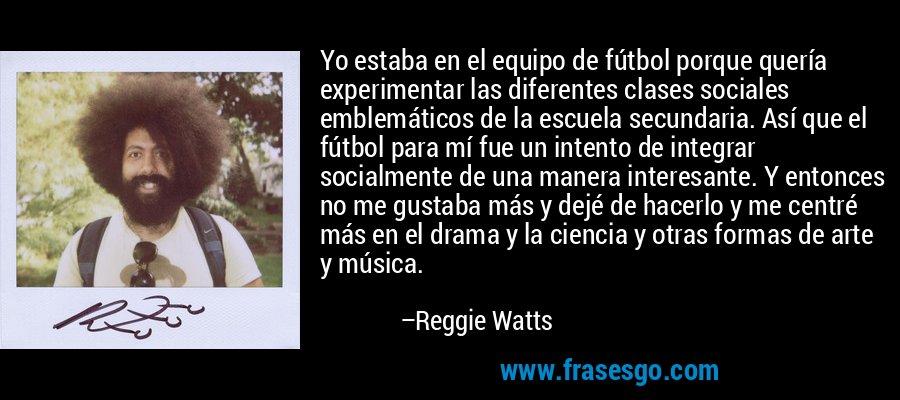 Yo estaba en el equipo de fútbol porque quería experimentar las diferentes clases sociales emblemáticos de la escuela secundaria. Así que el fútbol para mí fue un intento de integrar socialmente de una manera interesante. Y entonces no me gustaba más y dejé de hacerlo y me centré más en el drama y la ciencia y otras formas de arte y música. – Reggie Watts