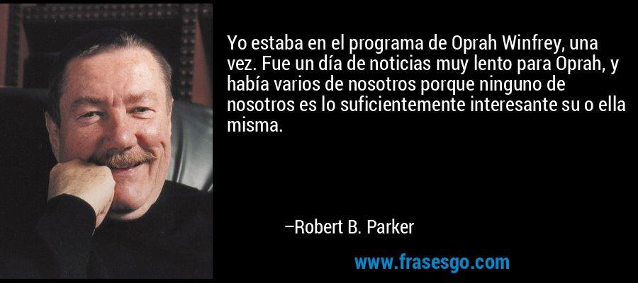 Yo estaba en el programa de Oprah Winfrey, una vez. Fue un día de noticias muy lento para Oprah, y había varios de nosotros porque ninguno de nosotros es lo suficientemente interesante su o ella misma. – Robert B. Parker