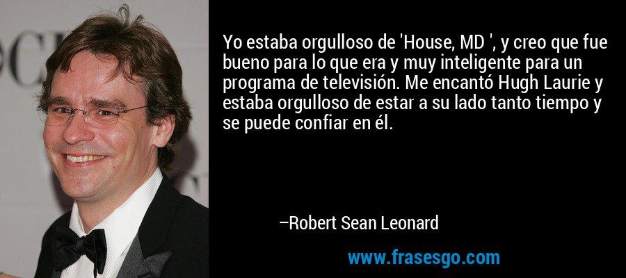Yo estaba orgulloso de 'House, MD ', y creo que fue bueno para lo que era y muy inteligente para un programa de televisión. Me encantó Hugh Laurie y estaba orgulloso de estar a su lado tanto tiempo y se puede confiar en él. – Robert Sean Leonard