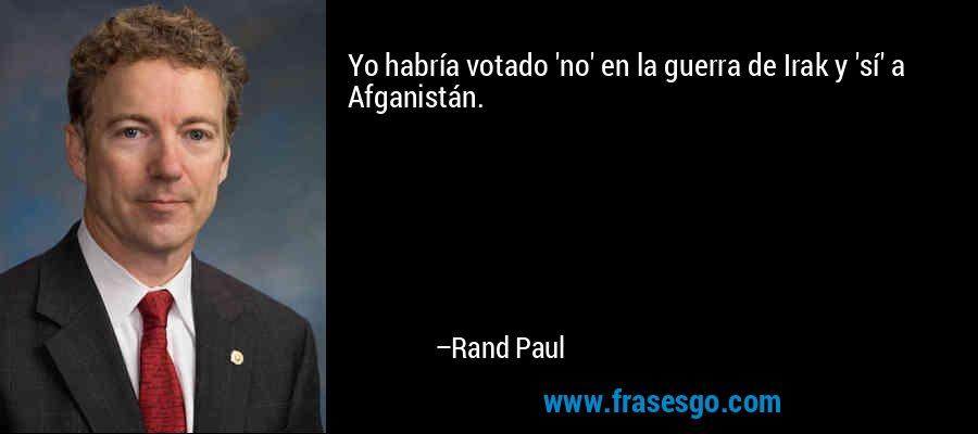 Yo habría votado 'no' en la guerra de Irak y 'sí' a Afganistán. – Rand Paul
