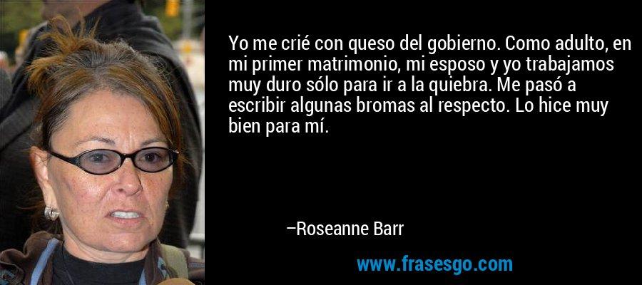Yo me crié con queso del gobierno. Como adulto, en mi primer matrimonio, mi esposo y yo trabajamos muy duro sólo para ir a la quiebra. Me pasó a escribir algunas bromas al respecto. Lo hice muy bien para mí. – Roseanne Barr