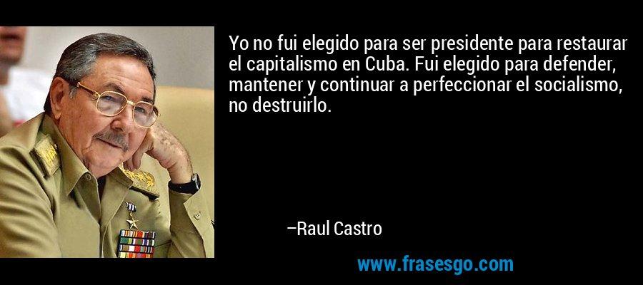 Yo no fui elegido para ser presidente para restaurar el capitalismo en Cuba. Fui elegido para defender, mantener y continuar a perfeccionar el socialismo, no destruirlo. – Raul Castro