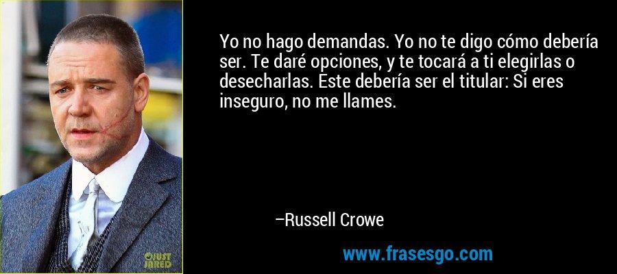 Yo no hago demandas. Yo no te digo cómo debería ser. Te daré opciones, y te tocará a ti elegirlas o desecharlas. Este debería ser el titular: Si eres inseguro, no me llames. – Russell Crowe