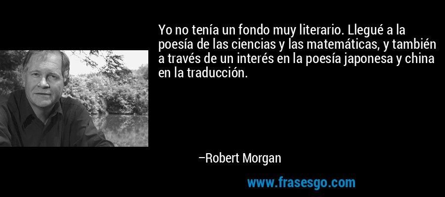 Yo no tenía un fondo muy literario. Llegué a la poesía de las ciencias y las matemáticas, y también a través de un interés en la poesía japonesa y china en la traducción. – Robert Morgan