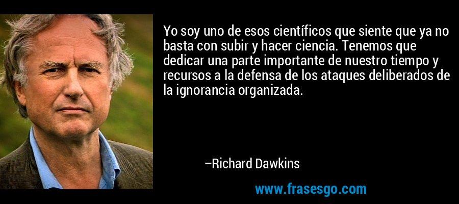 Yo soy uno de esos científicos que siente que ya no basta con subir y hacer ciencia. Tenemos que dedicar una parte importante de nuestro tiempo y recursos a la defensa de los ataques deliberados de la ignorancia organizada. – Richard Dawkins