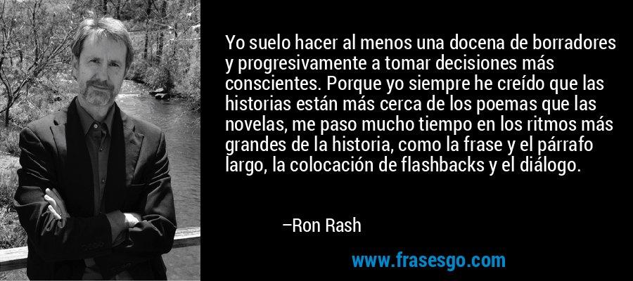 Yo suelo hacer al menos una docena de borradores y progresivamente a tomar decisiones más conscientes. Porque yo siempre he creído que las historias están más cerca de los poemas que las novelas, me paso mucho tiempo en los ritmos más grandes de la historia, como la frase y el párrafo largo, la colocación de flashbacks y el diálogo. – Ron Rash