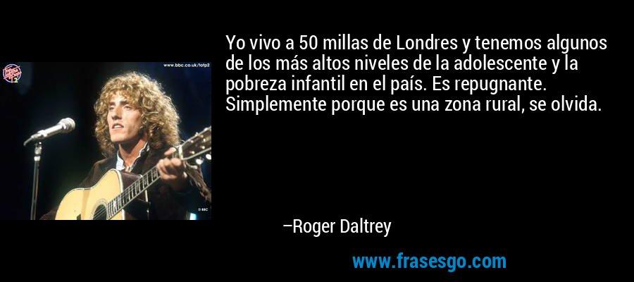 Yo vivo a 50 millas de Londres y tenemos algunos de los más altos niveles de la adolescente y la pobreza infantil en el país. Es repugnante. Simplemente porque es una zona rural, se olvida. – Roger Daltrey