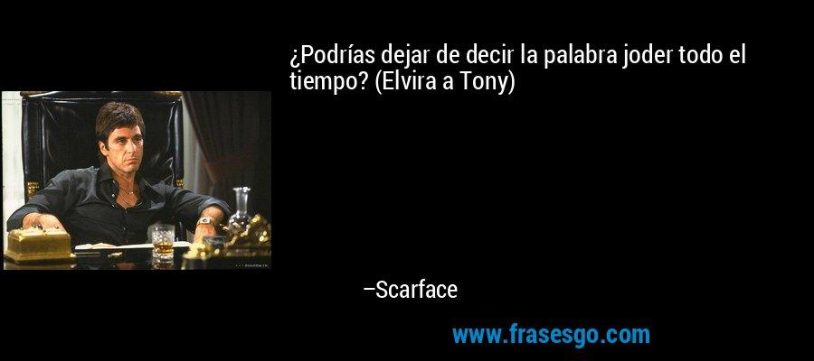 ¿Podrías dejar de decir la palabra joder todo el tiempo? (Elvira a Tony) – Scarface