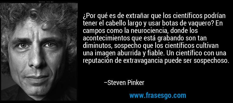 ¿Por qué es de extrañar que los científicos podrían tener el cabello largo y usar botas de vaquero? En campos como la neurociencia, donde los acontecimientos que está grabando son tan diminutos, sospecho que los científicos cultivan una imagen aburrida y fiable. Un científico con una reputación de extravagancia puede ser sospechoso. – Steven Pinker