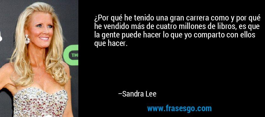¿Por qué he tenido una gran carrera como y por qué he vendido más de cuatro millones de libros, es que la gente puede hacer lo que yo comparto con ellos que hacer. – Sandra Lee