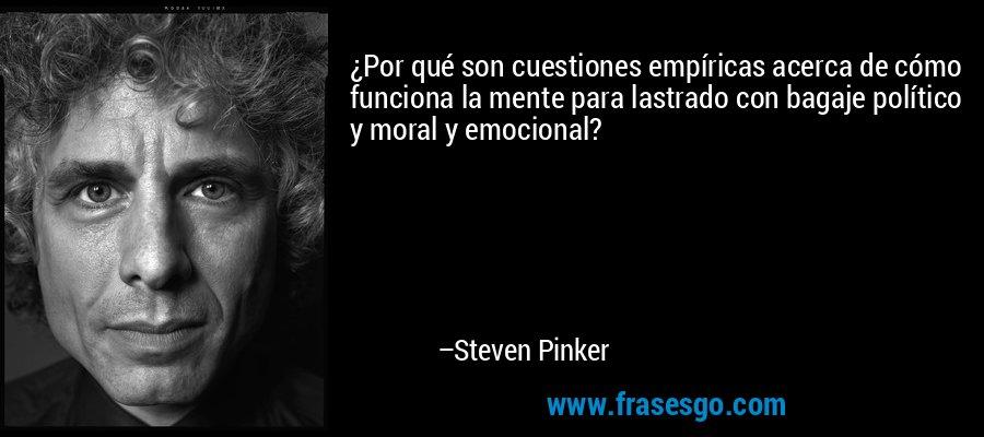 ¿Por qué son cuestiones empíricas acerca de cómo funciona la mente para lastrado con bagaje político y moral y emocional? – Steven Pinker