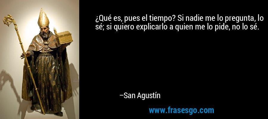 ¿Qué es, pues el tiempo? Si nadie me lo pregunta, lo sé; si quiero explicarlo a quien me lo pide, no lo sé. – San Agustín