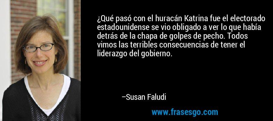¿Qué pasó con el huracán Katrina fue el electorado estadounidense se vio obligado a ver lo que había detrás de la chapa de golpes de pecho. Todos vimos las terribles consecuencias de tener el liderazgo del gobierno. – Susan Faludi