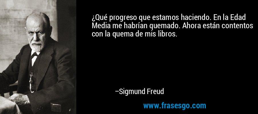 ¿Qué progreso que estamos haciendo. En la Edad Media me habrían quemado. Ahora están contentos con la quema de mis libros. – Sigmund Freud
