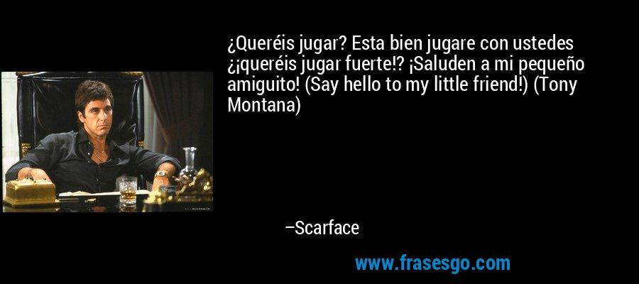 ¿Queréis jugar? Esta bien jugare con ustedes ¿¡queréis jugar fuerte!? ¡Saluden a mi pequeño amiguito! (Say hello to my little friend!) (Tony Montana) – Scarface
