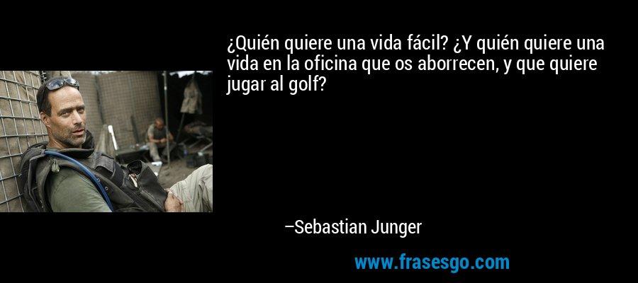 ¿Quién quiere una vida fácil? ¿Y quién quiere una vida en la oficina que os aborrecen, y que quiere jugar al golf? – Sebastian Junger