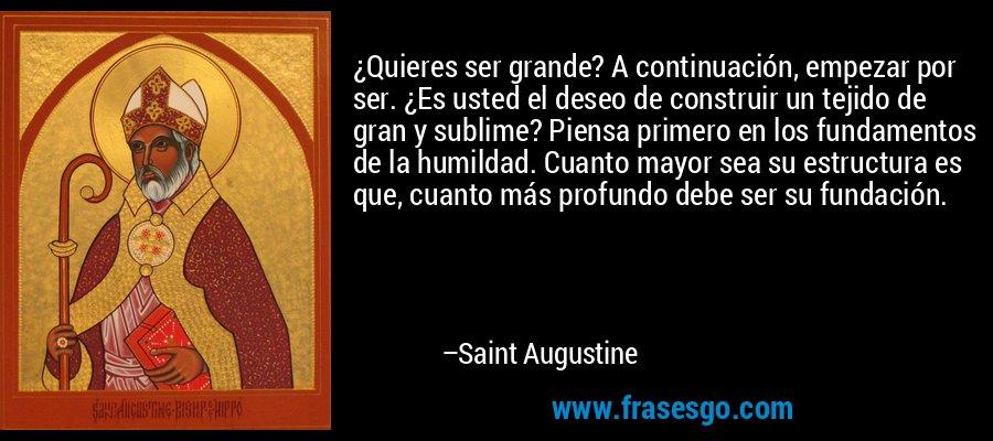 ¿Quieres ser grande? A continuación, empezar por ser. ¿Es usted el deseo de construir un tejido de gran y sublime? Piensa primero en los fundamentos de la humildad. Cuanto mayor sea su estructura es que, cuanto más profundo debe ser su fundación. – Saint Augustine