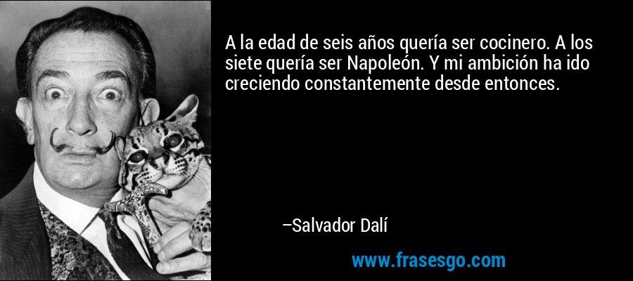 A la edad de seis años quería ser cocinero. A los siete quería ser Napoleón. Y mi ambición ha ido creciendo constantemente desde entonces. – Salvador Dalí