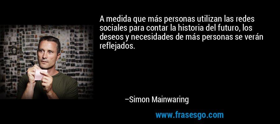 A medida que más personas utilizan las redes sociales para contar la historia del futuro, los deseos y necesidades de más personas se verán reflejados. – Simon Mainwaring